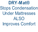 DRY-Mat® Stops Condensation Under Mattresses ALSO Improves Comfort